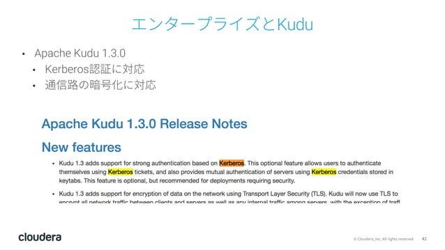 42© Cloudera, Inc. All rights reserved. エンタープライズとKudu • Apache Kudu 1.3.0 • Kerberos認証に対応 • 通信路の暗号化に対応
