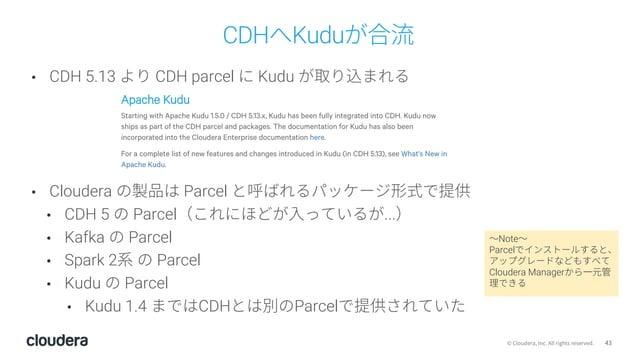 43© Cloudera, Inc. All rights reserved. CDHへKuduが合流 • CDH 5.13 より CDH parcel に Kudu が取り込まれる • Cloudera の製品は Parcel と呼ばれるパッ...