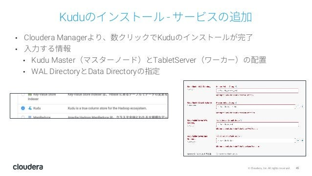 45© Cloudera, Inc. All rights reserved. Kuduのインストール - サービスの追加 • Cloudera Managerより、数クリックでKuduのインストールが完了 • ⼊⼒する情報 • Kudu Ma...