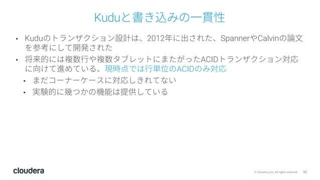 62© Cloudera, Inc. All rights reserved. Kuduと書き込みの⼀貫性 • Kuduのトランザクション設計は、2012年に出された、SpannerやCalvinの論⽂ を参考にして開発された • 将来的には複...