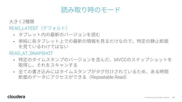 64© Cloudera, Inc. All rights reserved. 読み取り時のモード ⼤きく2種類 READ_LATEST(デフォルト) • タブレット内の最新のバージョンを読む • 単純に各タブレット上での最新の情報を⾒るだけな...