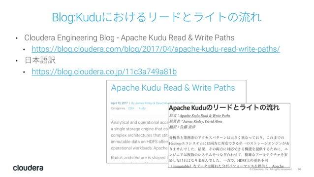 66© Cloudera, Inc. All rights reserved. Blog:Kuduにおけるリードとライトの流れ • Cloudera Engineering Blog - Apache Kudu Read & Write Pat...