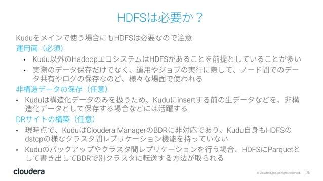 75© Cloudera, Inc. All rights reserved. HDFSは必要か? Kuduをメインで使う場合にもHDFSは必要なので注意 運⽤⾯(必須) • Kudu以外のHadoopエコシステムはHDFSがあることを前提とし...