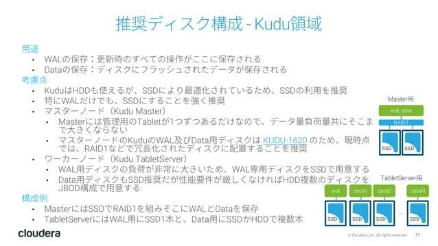 77© Cloudera, Inc. All rights reserved. 推奨ディスク構成 - Kudu領域 ⽤途 • WALの保存:更新時のすべての操作がここに保存される • Dataの保存:ディスクにフラッシュされたデータが保存される...