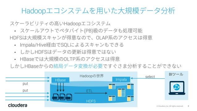 8© Cloudera, Inc. All rights reserved. Hadoopエコシステムを⽤いた⼤規模データ分析 スケーラビリティの⾼いHadoopエコシステム • スケールアウトでペタバイト(PB)級のデータも処理可能 HDFS...