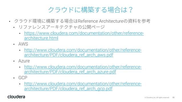 81© Cloudera, Inc. All rights reserved. クラウドに構築する場合は? • クラウド環境に構築する場合はReference Architectureの資料を参考 • リファレンスアーキテクチャの公開ページ •...