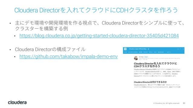 83© Cloudera, Inc. All rights reserved. Cloudera Directorを⼊れてクラウドにCDHクラスタを作ろう • 主にデモ環境や開発環境を作る視点で、Cloudera Directorをシンプルに使...