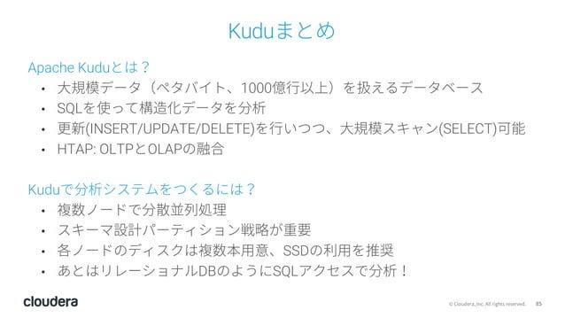 85© Cloudera, Inc. All rights reserved. Kuduまとめ Apache Kuduとは? • ⼤規模データ(ペタバイト、1000億⾏以上)を扱えるデータベース • SQLを使って構造化データを分析 • 更新(...