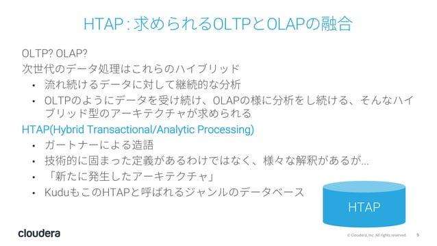 9© Cloudera, Inc. All rights reserved. HTAP : 求められるOLTPとOLAPの融合 OLTP? OLAP? 次世代のデータ処理はこれらのハイブリッド • 流れ続けるデータに対して継続的な分析 • OL...