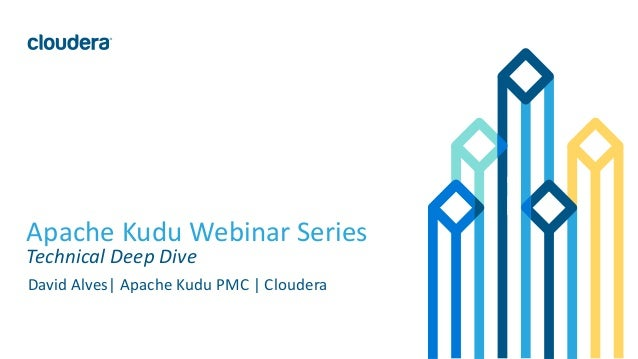 1© Cloudera, Inc. All rights reserved. Apache Kudu Webinar Series Technical Deep Dive David Alves  Apache Kudu PMC   Cloud...
