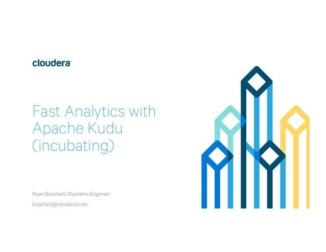 Fast Analytics with Apache Kudu (incubating) Ryan Bosshart//Systems Engineer bosshart@cloudera.com