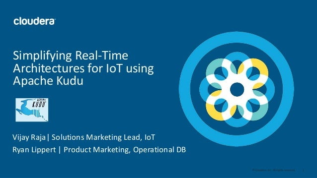 1© Cloudera, Inc. All rights reserved. Simplifying Real-Time Architectures for IoT using Apache Kudu Vijay Raja| Solutions...