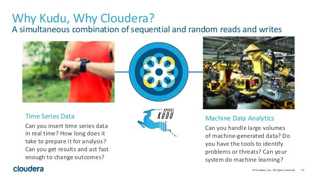 17© Cloudera, Inc. All rights reserved. Why Kudu, Why Cloudera? A simultaneous combination of sequential and random reads ...