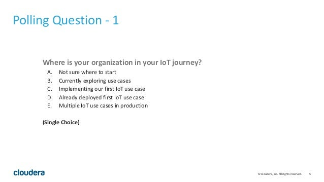 5© Cloudera, Inc. All rights reserved. Polling Question - 1 Where is your organization in your IoT journey? A. Not sure wh...