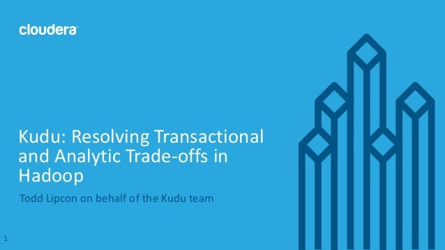 1© Cloudera, Inc. All rights reserved. Todd Lipcon on behalf of the Kudu team Kudu: Resolving Transactional and Analytic T...