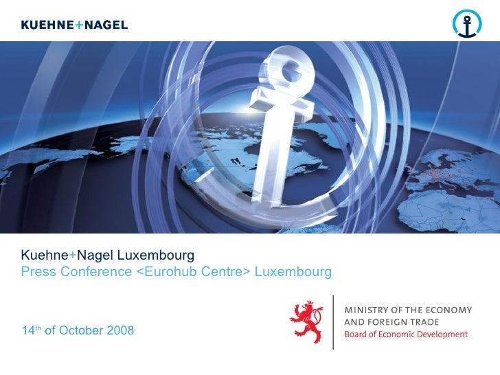 Kuehne + Nagel Luxembourg Press Conference <Eurohub Centre> Luxembourg 14 th  of October 2008