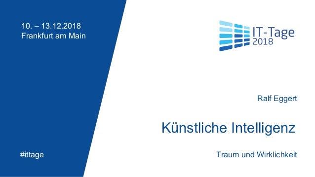 Ralf Eggert 10. – 13.12.2018 Frankfurt am Main #ittage Künstliche Intelligenz Traum und Wirklichkeit