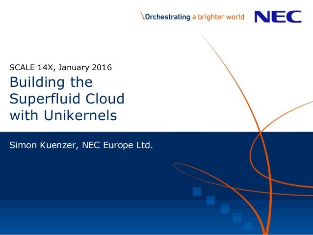 Building the Superfluid Cloud with Unikernels SCALE 14X, January 2016 Simon Kuenzer, NEC Europe Ltd.