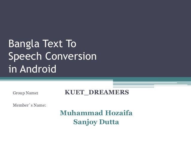 Bangla Text To  Speech Conversion  in Android  Group Name: KUET_DREAMERS  Member`s Name:  Muhammad Hozaifa  Sanjoy Dutta