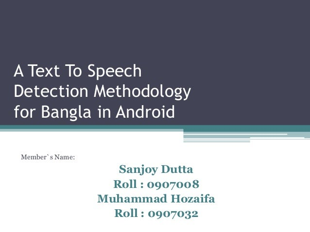 A Text To Speech Detection Methodology for Bangla in Android  Member`s Name:  Sanjoy Dutta  Roll : 0907008  Muhammad Hozai...