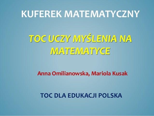 KUFEREK MATEMATYCZNY TOC UCZY MYŚLENIA NA MATEMATYCE Anna Omilianowska, Mariola Kusak TOC DLA EDUKACJI POLSKA