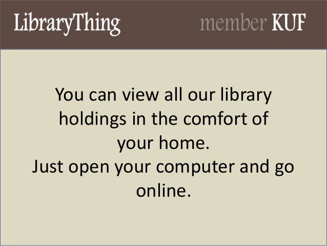 You can view all our library holdings in the comfort of your home. Just open your computer and go online.