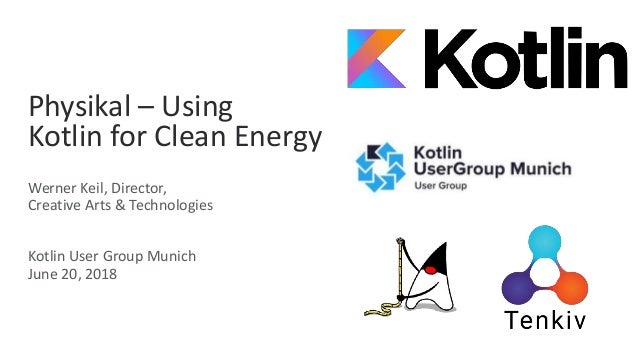 Physikal – Using Kotlin for Clean Energy Werner Keil, Director, Creative Arts & Technologies Kotlin User Group Munich June...