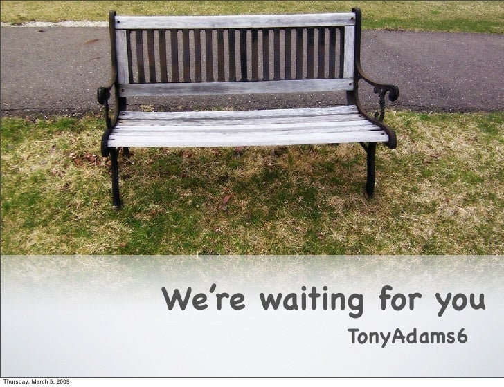 We're waiting for you                                       TonyAdams6 Thursday, March 5, 2009