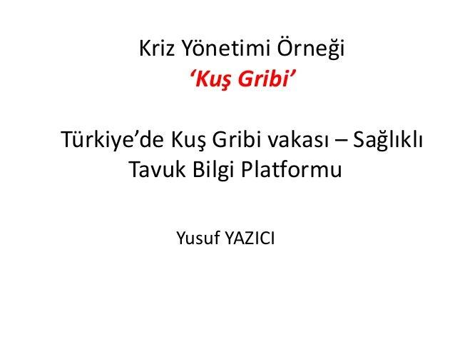 Kriz Yönetimi Örneği  'Kuş Gribi'  Türkiye'de Kuş Gribi vakası – Sağlıklı  Tavuk Bilgi Platformu  Yusuf YAZICI
