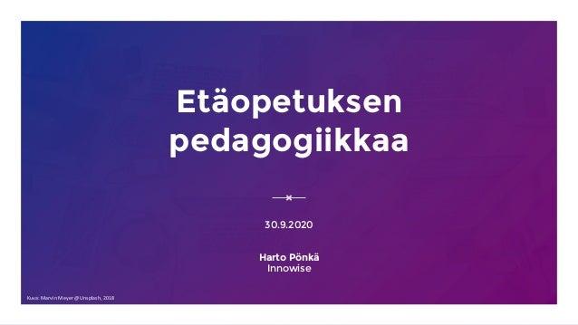 Etäopetuksen pedagogiikkaa 30.9.2020 Harto Pönkä Innowise Kuva: Marvin Meyer @Unsplash, 2018