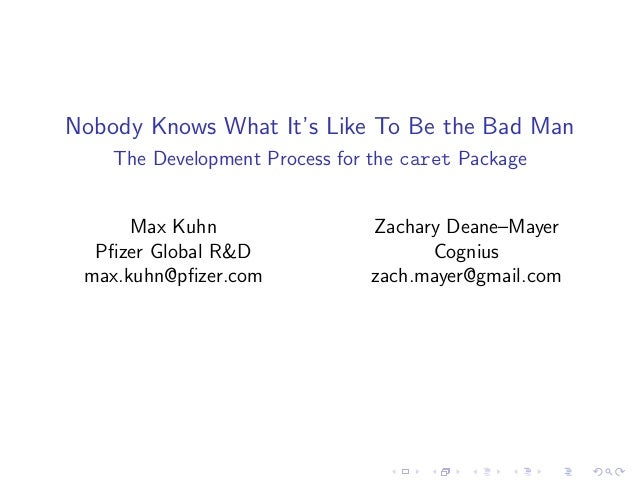 Nobody Knows What It's Like To Be the Bad Man The Development Process for the caret Package Max Kuhn Pfizer Global R&D max....