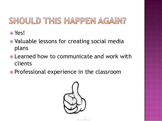  Yes! Valuable   lessons for creating social media  plans Learned how to communicate and work with  clients Profession...