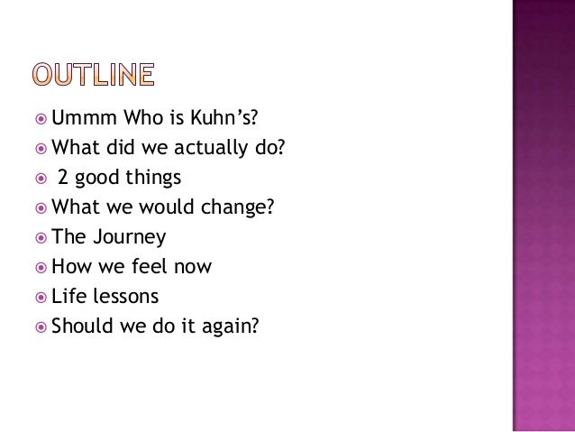  Ummm    Who is Kuhn's? What did we actually do? 2 good things What we would change? The Journey How we feel now Li...