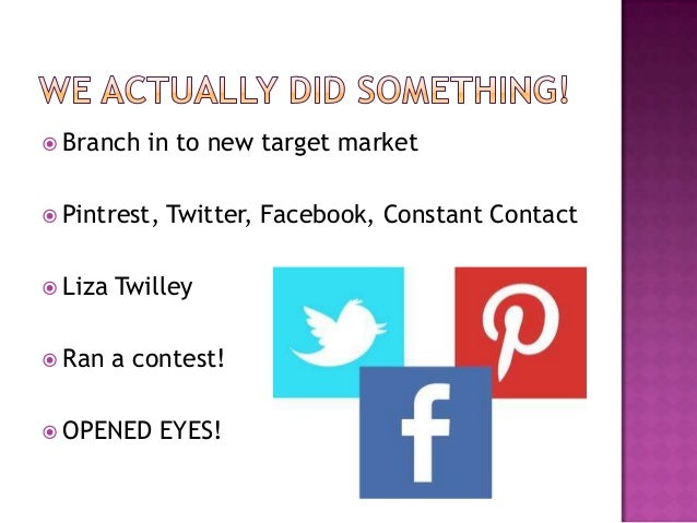  Branch    in to new target market Pintrest,   Twitter, Facebook, Constant Contact Liza   Twilley Ran    a contest! O...