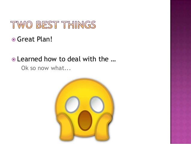  Great   Plan! Learned   how to deal with the …  Ok so now what...