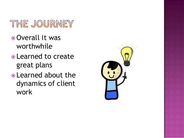  Overall it was  worthwhile Learned to create  great plans Learned about the  dynamics of client  work