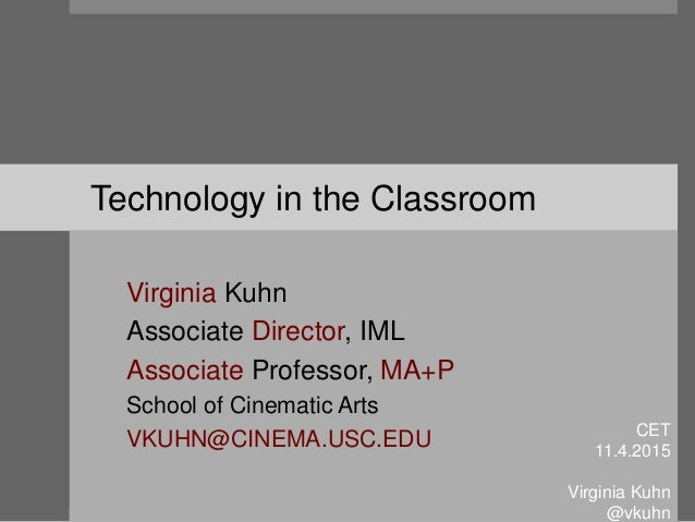 Technology in the Classroom Virginia Kuhn Associate Director, IML Associate Professor, MA+P School of Cinematic Arts VKUHN...