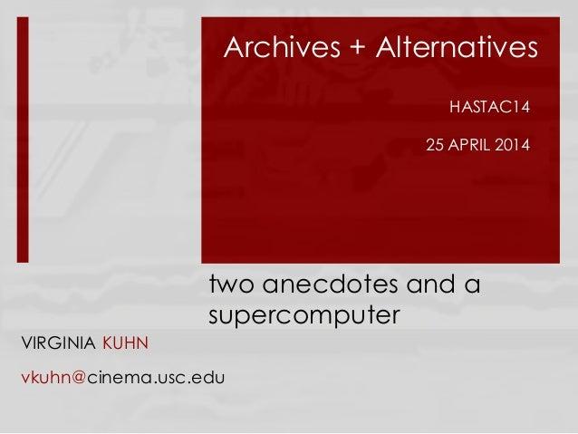 two anecdotes and a supercomputer VIRGINIA KUHN vkuhn@cinema.usc.edu Archives + Alternatives HASTAC14 25 APRIL 2014