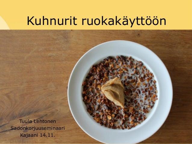 Kuhnurit ruokakäyttöön Tuula Lehtonen Sadonkorjuuseminaari Kajaani 14.11.