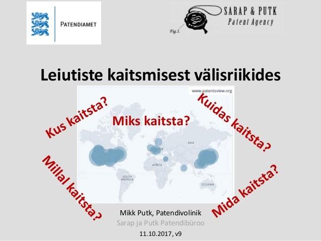 Mikk Putk, Patendivolinik Sarap ja Putk Patendibüroo 11.10.2017, v9 Leiutiste kaitsmisest välisriikides Miks kaitsta?
