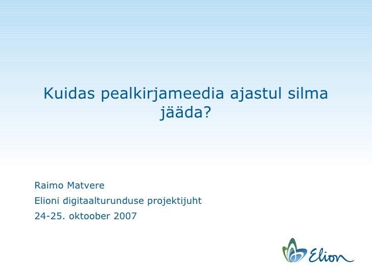 Kuidas pealkirjameedia ajastul silma jääda? Raimo Matvere Elioni digitaalturunduse projektijuht 24-25. oktoober 2007