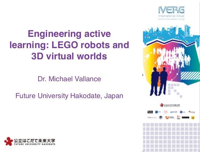 Engineering active learning: LEGO robots and 3D virtual worlds Dr. Michael Vallance Future University Hakodate, Japan