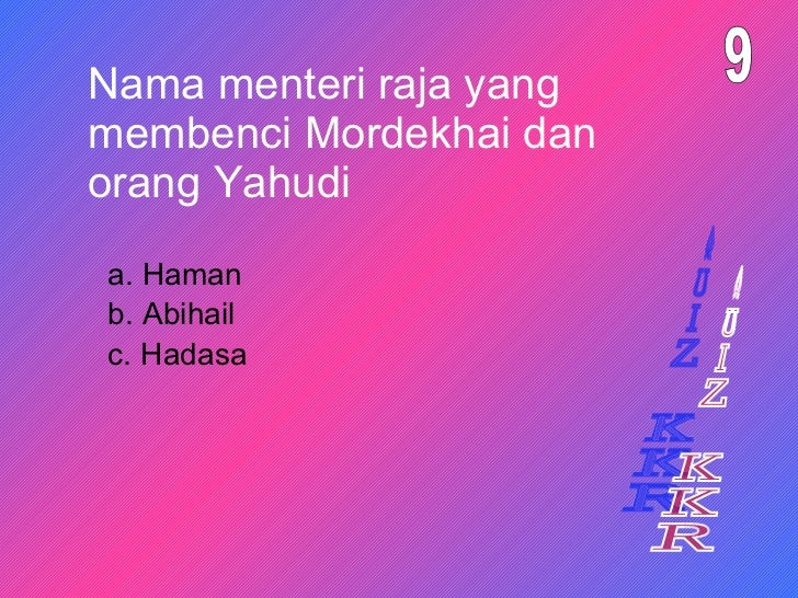 Nama menteri raja yang membenci Mordekhai dan orang Yahudi a. Haman 9 b. Abihail c. Hadasa