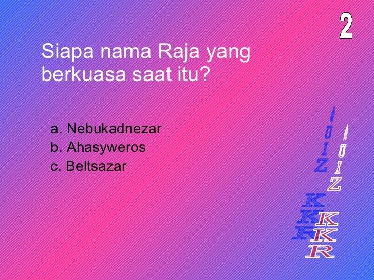 Siapa nama Raja yang berkuasa saat itu? a. Nebukadnezar 2 b. Ahasyweros c. Beltsazar