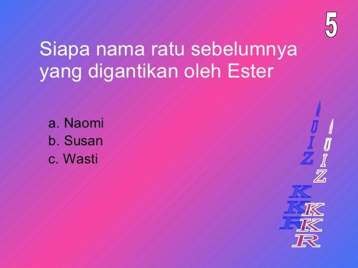 Siapa nama ratu sebelumnya yang digantikan oleh Ester a. Naomi 5 b. Susan c. Wasti