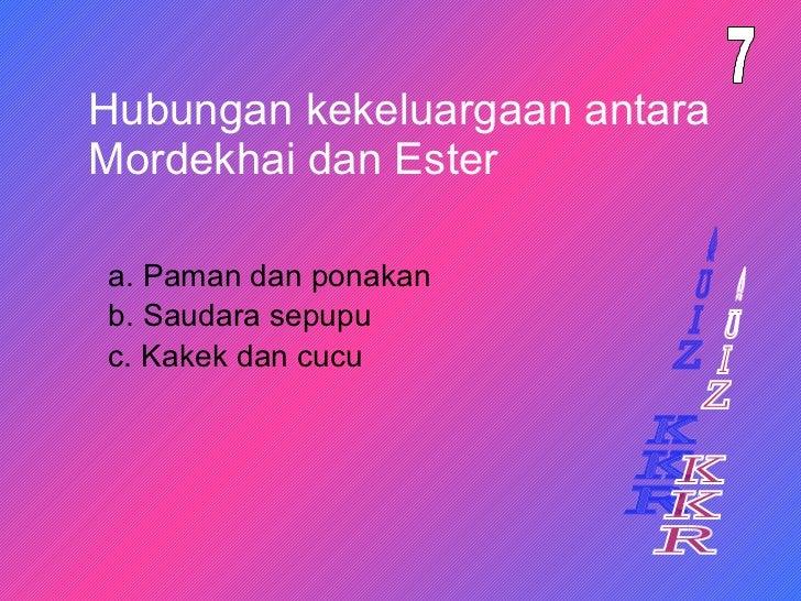 Hubungan kekeluargaan antara Mordekhai dan Ester a. Paman dan ponakan 7 b. Saudara sepupu c. Kakek dan cucu