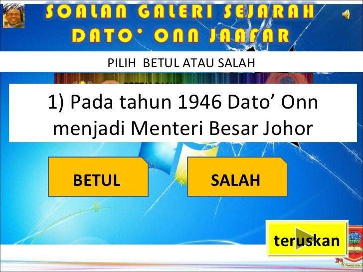 PILIH BETUL ATAU SALAH1) Pada tahun 1946 Dato' Onnmenjadi Menteri Besar Johor  BETUL              SALAH                   ...