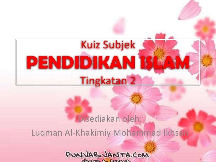 Kuiz SubjekPENDIDIKAN ISLAM          Tingkatan 2          Disediakan oleh:Luqman Al-Khakimiy Mohammad Ikhsan