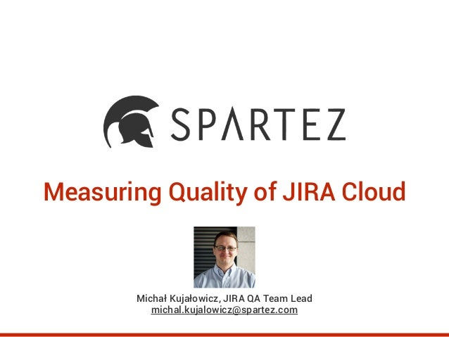 Measuring Quality of JIRA Cloud Michał Kujałowicz, JIRA QA Team Lead michal.kujalowicz@spartez.com