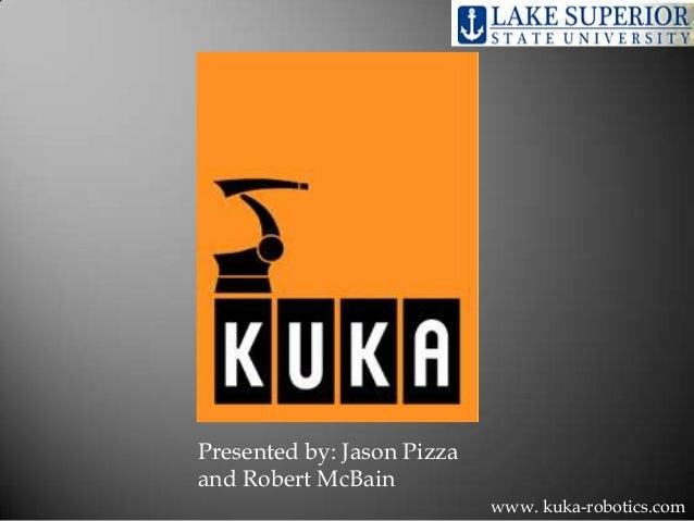 Presented by: Jason Pizza and Robert McBain www. kuka-robotics.com